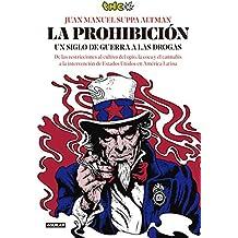 La prohibición: Un siglo de guerra a las drogas. De las restricciones al cultivo del opio, la coca y el cannabis a la intervención de Estados Unidos en América Latina (Spanish Edition)