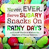 Never, Ever, Serve Sugary Snacks on Rainy Days, REV. Ed.: And Other Words of Wisdom for Teachers of Young Children