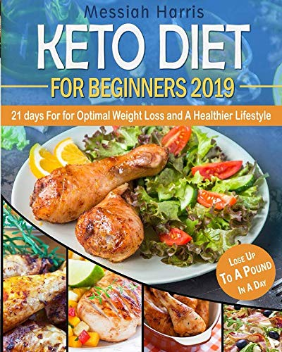 Keto Diet for Beginners 2019: 21 Days for Optimal Weight Loss and A Healthier Lifestyle - Lose Weight Up To A Pound In A Day by Messiah Harris