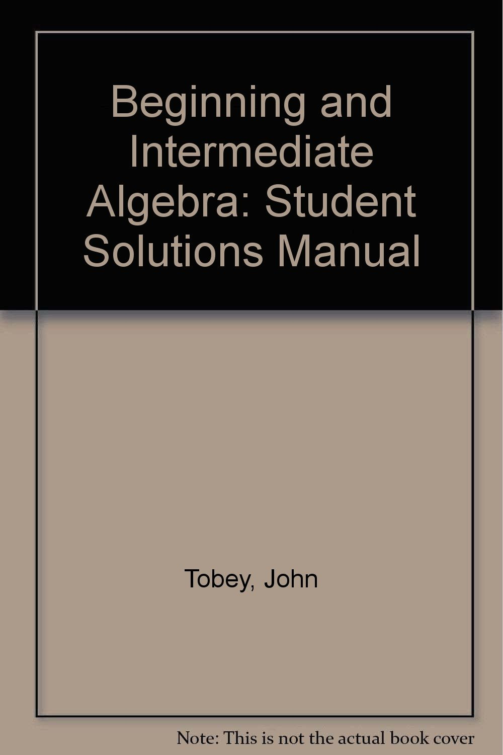 Beginning and Intermediate Algebra: Student Solutions Manual: John Tobey:  9780131857919: Amazon.com: Books