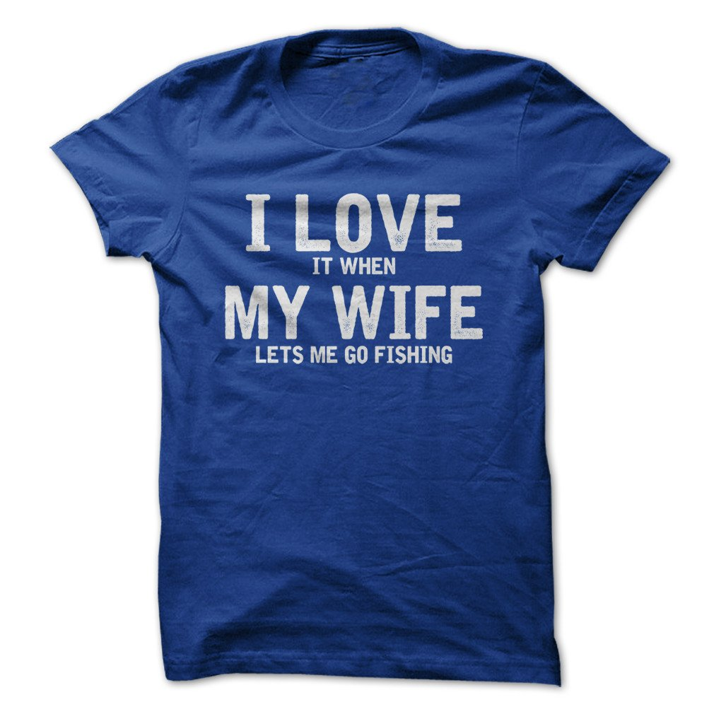 I Love It When My Wife Lets Me Go Fishing Funny Tshirt Made On Demand In Usa