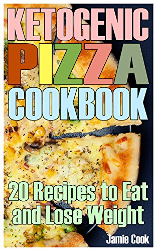 Ketogenic Pizza Cookbook: 20 Recipes to Eat and Lose Weight: (Ketogenic Recipes, Ketogenic Cookbook) by Jamie  Cook