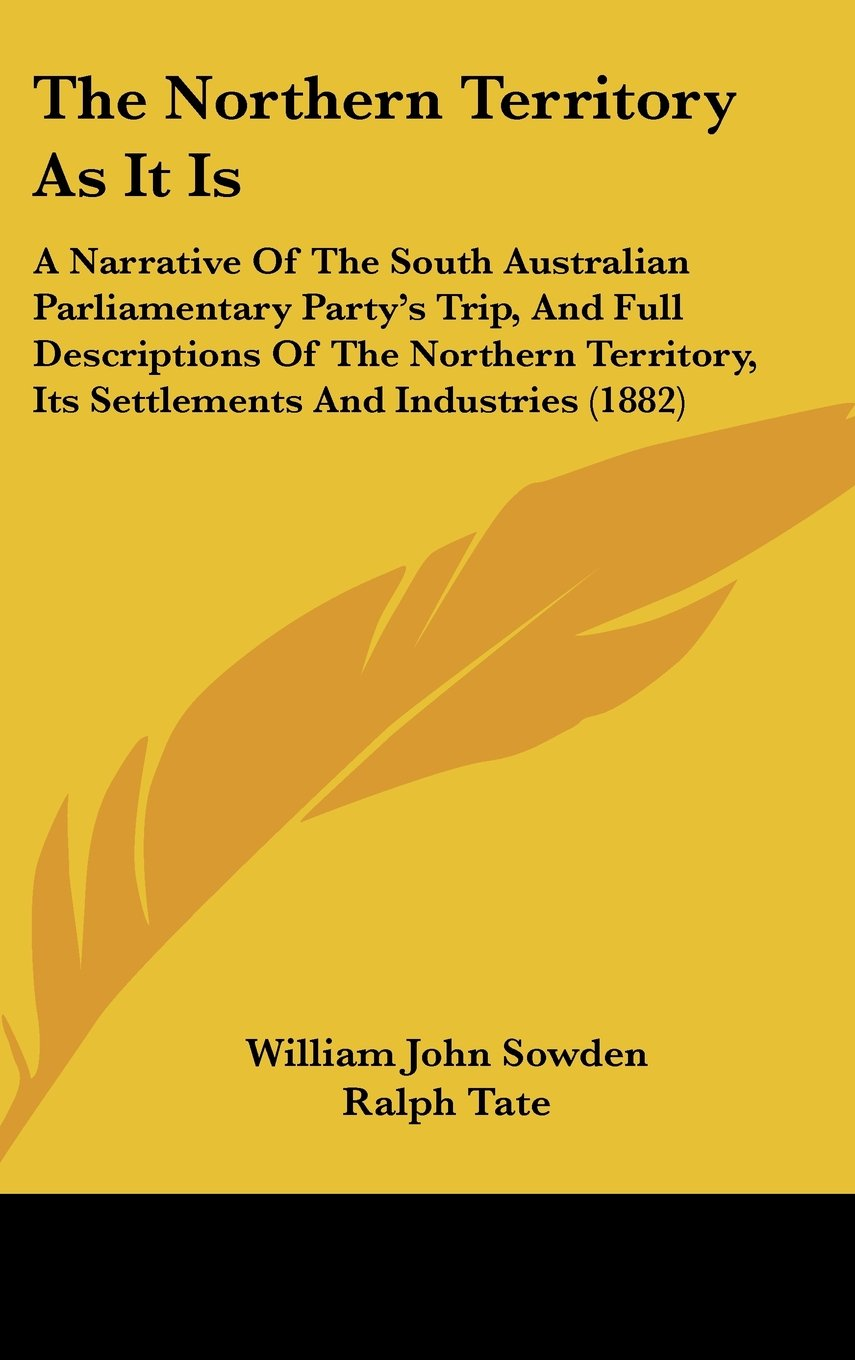 The Northern Territory As It Is: A Narrative Of The South Australian Parliamentary Party's Trip, And Full Descriptions Of The Northern Territory, Its Settlements And Industries (1882) pdf