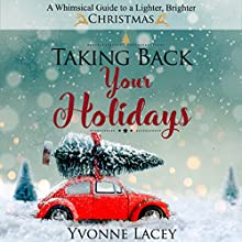 Taking Back Your Holidays: A Whimsical Guide to a Lighter, Brighter Christmas Audiobook by Yvonne Lacey Narrated by Yvonne Lacey