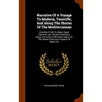 Narrative Of A Voyage To Maderia, Teneriffe, And Along The Shores Of The Mediterranean: Including A Visit To Algiers, Egypt, Palestine, Tyre, Rhodes, ... The Present State And Prospects Of Egypt And