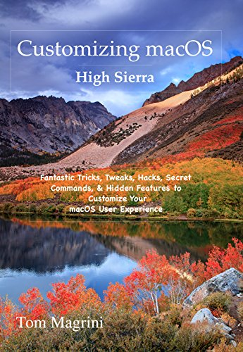 Customizing macOS High Sierra: Fantastic Tricks, Tweaks, Hacks, Secret Commands, & Hidden Features to Customize Your macOS User Experience [Print Replica] Kindle Edition