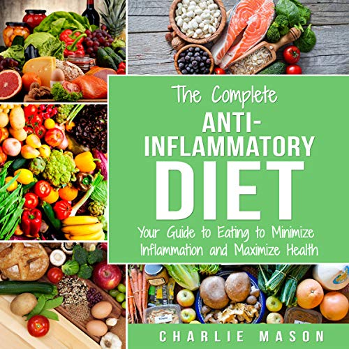 The Complete Anti-Inflammatory Diet: Your Guide to Eating to Minimize Inflammation and Maximize Health by Charlie Mason