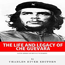 Latin American Revolutionaries: The Life and Legacy of Che Guevara