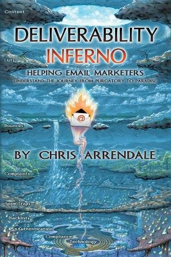 Deliverability Inferno: Helping Email Marketers Understand the Journey from Purgatory to Paradise [Arrendale, Chris] (Tapa Blanda)