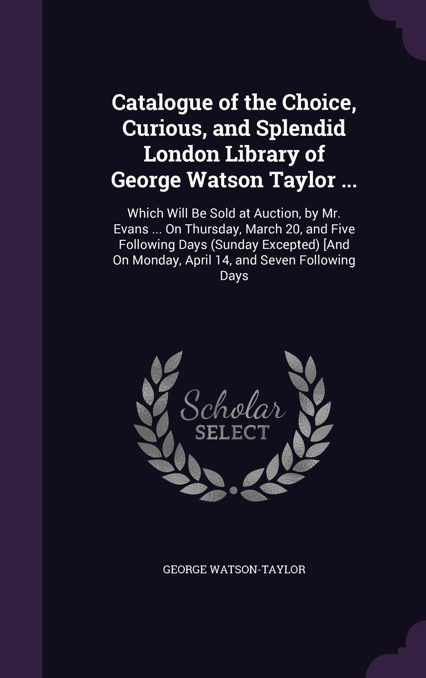 Read Online Catalogue of the Choice, Curious, and Splendid London Library of George Watson Taylor ...: Which Will Be Sold at Auction, by Mr. Evans ... on ... on Monday, April 14, and Seven Following Days pdf
