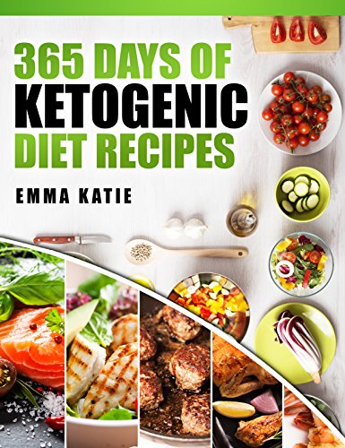 Ketogenic Diet: 365 Days of Ketogenic Diet Recipes (Ketogenic, Ketogenic Cookbook, Keto, For Beginners, Kitchen, Cooking, Diet Plan, Cleanse, Healthy, Low Carb, Paleo, Meals, Whole Food, Weight Loss) by Emma Katie