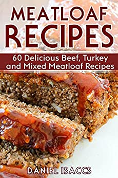 Meatloaf Recipes: Make Delicious Homemade Meatloaf with this Cookbook, Beef, Mixed Meat, Turkey, Impress Friends and Family with these Meatloaf Tips and Tricks, Make the Best Meatloaf Today! by [Isaccs, Daniel]