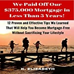 We Paid Off Our $375,000 Mortgage in Less than 5 Years!: 12 Proven and Effective Tips We Learned That Will Help You Become Mortgage-Free | K. Elizabeth