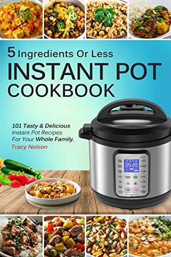 Instant Pot Cookbook: 5 Ingredients Or Less Recipes - 101 Tasty and Delicious Instant Pot Recipes For Your Whole Family & Beginners Guide. by Tracy Nelson