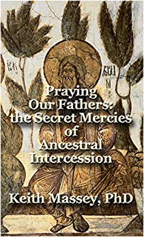 Praying Our Fathers: the Secret Mercies of Ancestral Intercession by [Massey, Keith]