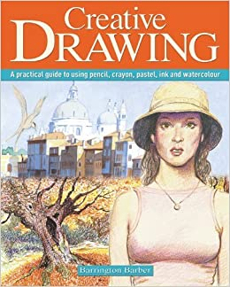 Creative Drawing: A Practical Guide to Using Pencil, Crayon, Pastel, Ink and Watercolour by Barrington Barber (2013-11-30)