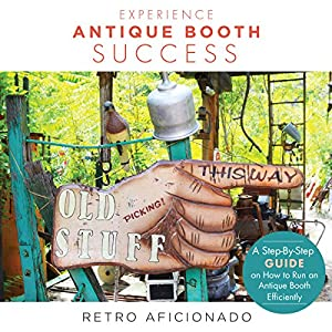 Experience Antique Booth Success: A Step-by-Step Guide on How to Run an Antique Booth Efficiently Audiobook