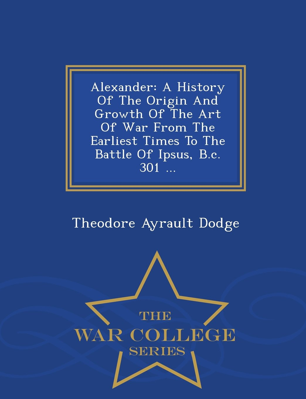 Alexander: A History Of The Origin And Growth Of The Art Of War From The Earliest Times To The Battle Of Ipsus, B.c. 301 ... - War College Series pdf