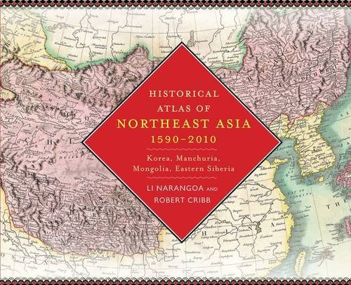 Historical Atlas of Northeast Asia, 1590-2010: Korea, Manchuria, Mongolia, Eastern Siberia...