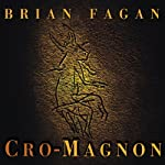 Cro-Magnon: How the Ice Age Gave Birth to the First Modern Humans | Brian Fagan