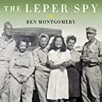 The Leper Spy: The Story of an Unlikely Hero of World War II | Ben Montgomery