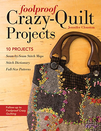 Foolproof Crazy-Quilt Projects: 10 Projects, Seam-by-Seam Stitch Maps, Stitch Dictionary, Full-Size Patterns [Clouston, Jennifer] (Tapa Blanda)