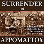 Surrender at Appomattox: First-hand Accounts of Robert E. Lee's Surrender to Ulysses S. Grant | Ulysses S. Grant,Wesley Merritt,John Gibbon,Charles Marshall,E. P. Alexander,James Longstreet,Phil Sheridan