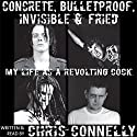 Concrete, Bulletproof, Invisible and Fried: My Life as a Revolting Cock Audiobook by Chris Connelly Narrated by Chris Connelly
