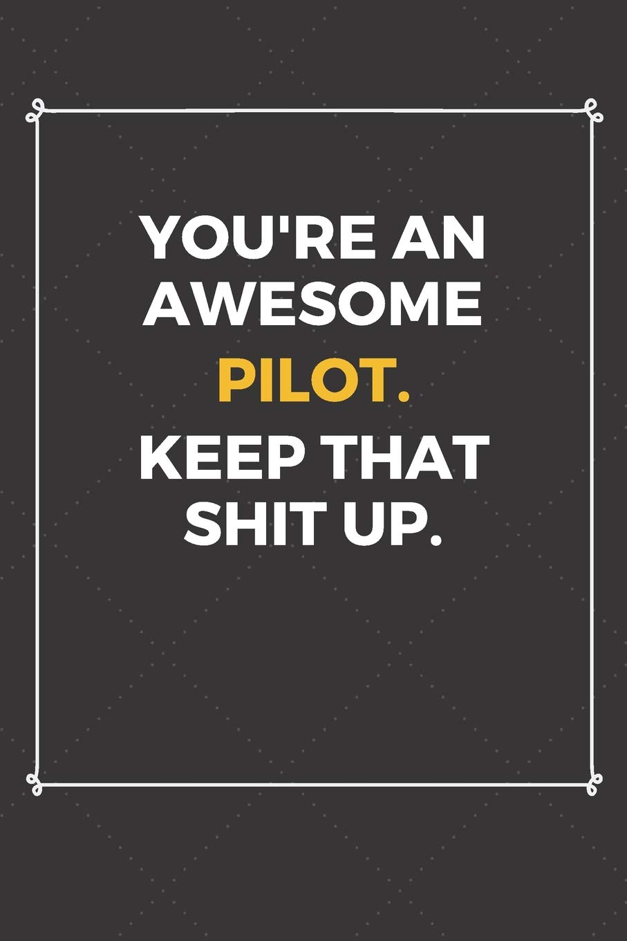 Youre An Awesome Pilot Keep That Shit Up Funny Pilot Quote