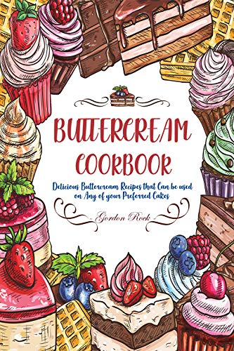 Buttercream Cookbook: Delicious Buttercream Recipes that Can be used on Any of your Preferred Cakes -