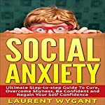 Social Anxiety - Shyness: Ultimate Step-by-Step Guide to Cure, Overcome Shyness | Laurent Wygant