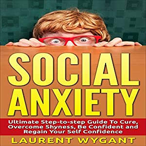 Social Anxiety - Shyness: Ultimate Step-by-Step Guide to Cure, Overcome Shyness Audiobook
