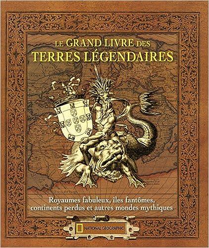 Livres de manuels scolaires à télécharger gratuitement Le grand livre des terres légendaires : Royaumes fabuleux, îles fantômes, continents perdus et autres mondes mythiques PDF 2845823568