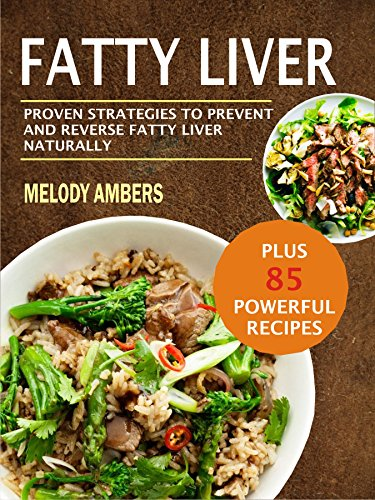 Fatty Liver: Proven Strategies To Prevent And Reverse Fatty Liver Naturally Plus 85 Powerful Recipes by Melody  Ambers