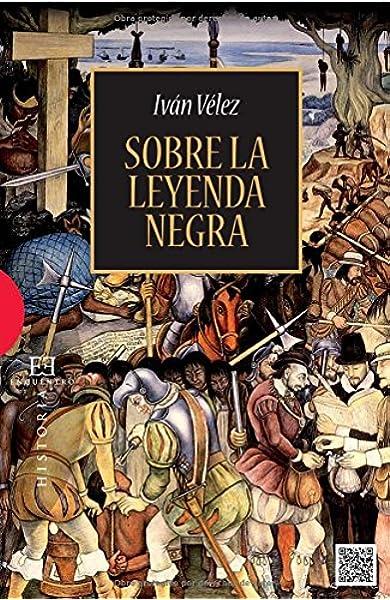 Sobre la leyenda Negra (Ensayo): Amazon.es: Vélez Cipriano, Iván: Libros