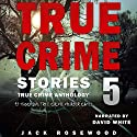 True Crime Stories, Volume 5: 12 Shocking True Crime Murder Cases Audiobook by Jack Rosewood Narrated by David L. White