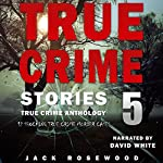 True Crime Stories, Volume 5: 12 Shocking True Crime Murder Cases | Jack Rosewood