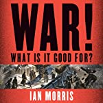 War! What Is It Good For?: Conflict and the Progress of Civilization from Primates to Robots | Ian Morris