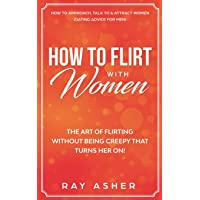 How to Flirt with Women: The Art of Flirting Without Being Creepy That Turns Her On! How to Approach, Talk to & Attract…