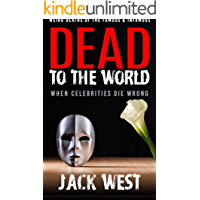 DEAD TO THE WORLD: WHEN CELEBRITIES DIE WRONG:Weird Deaths of the Famous & Infamous