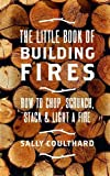 The Little Book of Building Fires: How to Chop, Scrunch, Stack and Light a F