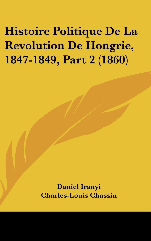 Histoire Politique De La Revolution De Hongrie, 1847-1849, Part 2 (1860) (French Edition) PDF