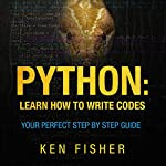 Python: Learn How to Write Codes: Your Perfect Step-by-Step Guide | Ken Fisher