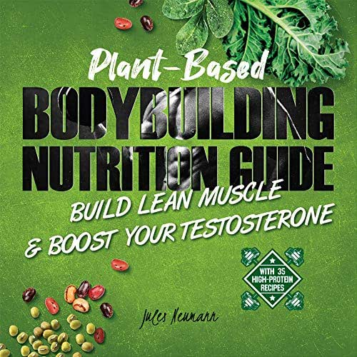 Plant-Based Bodybuilding Nutrition Guide: Build Lean Muscle & Boost Your Testosterone (With 35 High-Protein Recipes)
