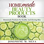 Homemade Beauty Products Book: Homemade Products for Healthy and Glowing Skin | Josephine M. Silva