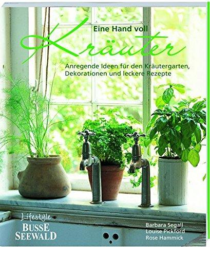 Eine Hand voll Kräuter: Anregende Ideen für den Kräutergarten, Dekorationen und leckere Rezepte