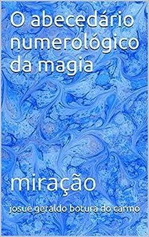 O abecedário numerológico da magia: miração (Portuguese Edition) by [carmo, josue geraldo botura do]