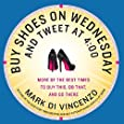 Buy Shoes on Wednesday and Tweet at 4:00: More of the Best Times to Buy This, Do That and Go There