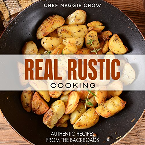 Real Rustic Cooking: Authentic Recipes From the Backroads (Rustic Recipes, Rustic Cooking, Rustic Cookbook, Rustic Italian Book 1) by [Maggie Chow, Chef]