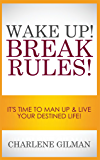 Wake Up! Break Rules!: It's Time To Man Up & Live Your Destined Life